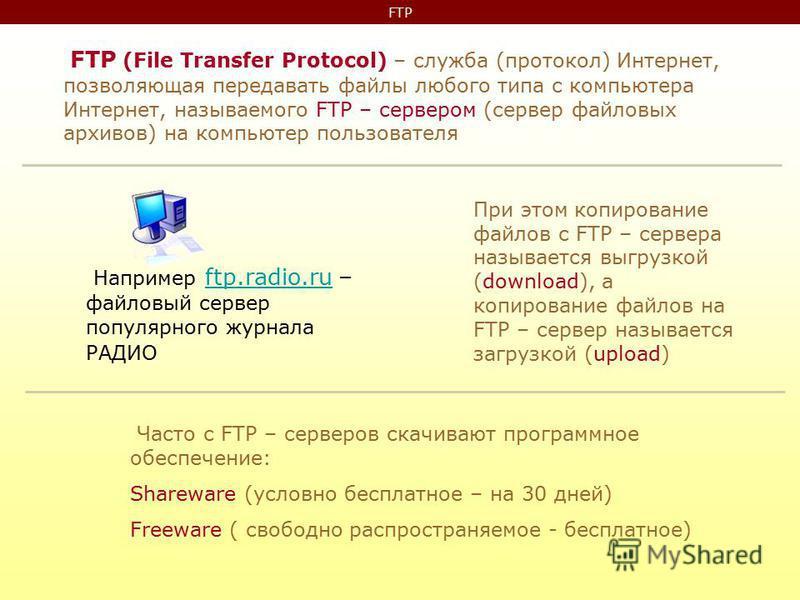 FTP FTP (File Transfer Protocol) – служба (протокол) Интернет, позволяющая передавать файлы любого типа с компьютера Интернет, называемого FTP – сервером (сервер файловых архивов) на компьютер пользователя При этом копирование файлов с FTP – сервера