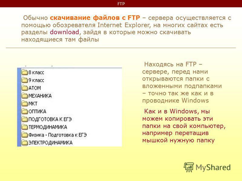 FTP Обычно скачивание файлов с FTP – сервера осуществляется с помощью обозревателя Internet Explorer, на многих сайтах есть разделы download, зайдя в которые можно скачивать находящиеся там файлы Находясь на FTP – сервере, перед нами открываются папк