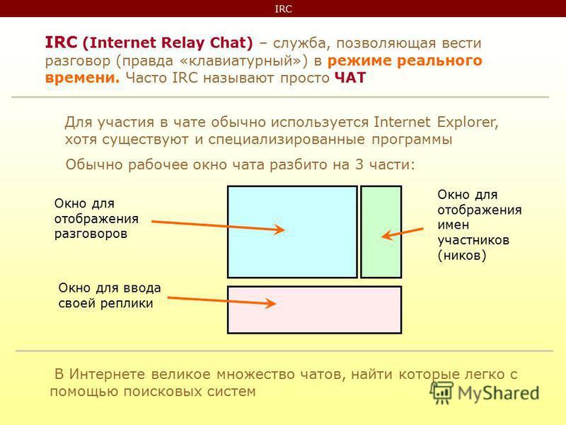 IRC IRC (Internet Relay Chat) – служба, позволяющая вести разговор (правда «клавиатурный») в режиме реального времени. Часто IRC называют просто ЧАТ Для участия в чате обычно используется Internet Explorer, хотя существуют и специализированные програ