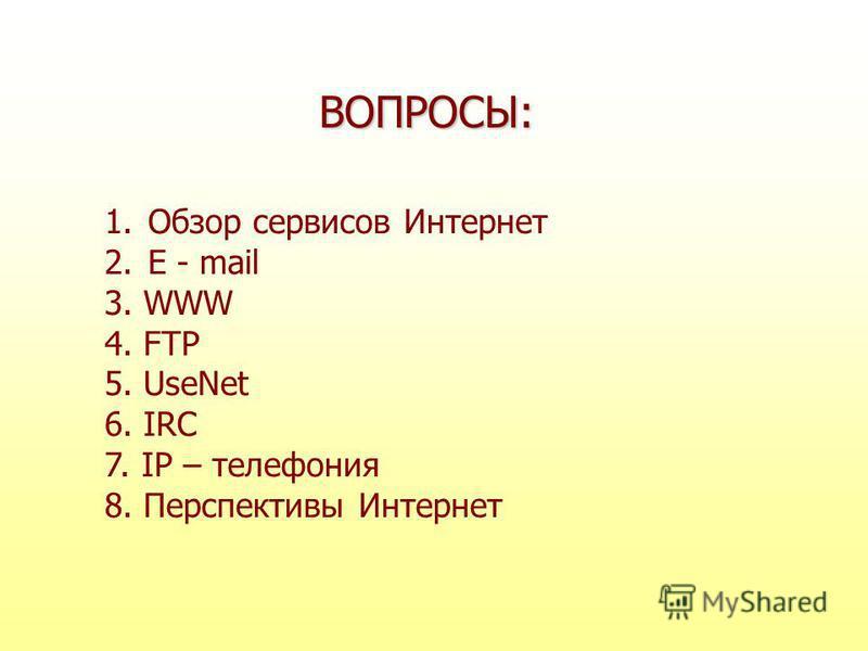 1. Обзор сервисов Интернет 2. E - mail 3. WWW 4. FTP 5. UseNet 6. IRC 7. IP – телефония 8. Перспективы Интернет ВОПРОСЫ: