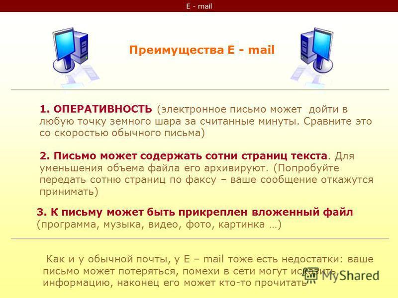 E - mail Преимущества E - mail 1. ОПЕРАТИВНОСТЬ (электронное письмо может дойти в любую точку земного шара за считанные минуты. Сравните это со скоростью обычного письма) 2. Письмо может содержать сотни страниц текста. Для уменьшения объема файла его