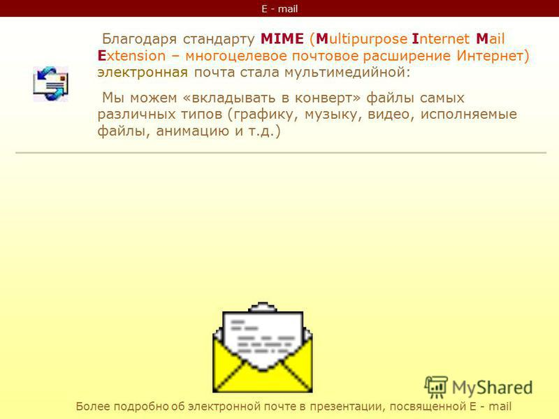 E - mail Благодаря стандарту MIME (Multipurpose Internet Mail Extension – многоцелевое почтовое расширение Интернет) электронная почта стала мультимедийной: Мы можем «вкладывать в конверт» файлы самых различных типов (графику, музыку, видео, исполняе