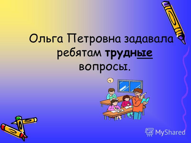 Ольга Петровна задавала ребятам трудные вопросы.