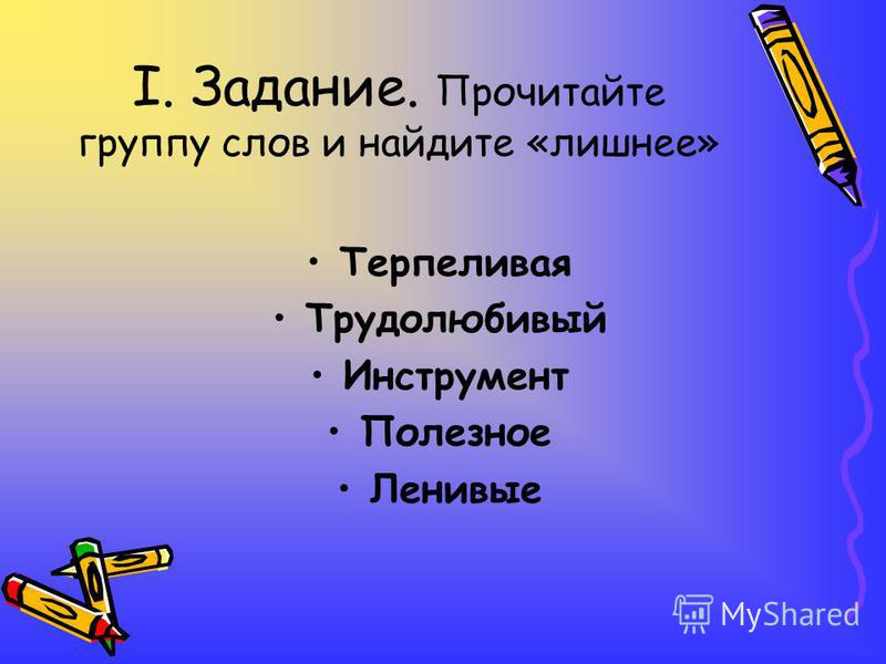 I. Задание. Прочитайте группу слов и найдите «лишнее» Терпелива я Трудолюбивый Инструмент Полезнот Ленивые