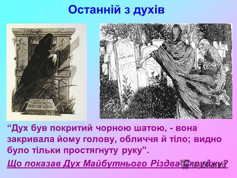 Останній з духів Дух був покритий чорною шатою, - вона закривала йому голову, обличчя й тіло; видно було тільки простягнуту руку. Що показав Дух Майбутнього Різдва Скруджу?