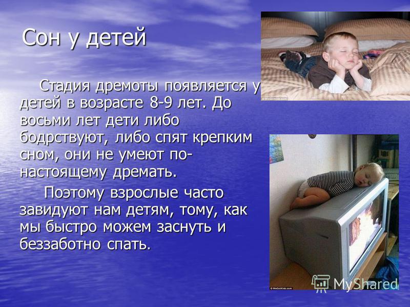 Сон у детей Стадия дремоты появляется у детей в возрасте 8-9 лет. До восьми лет дети либо бодрствуют, либо спят крепким сном, они не умеют по- настоящему дремать. Стадия дремоты появляется у детей в возрасте 8-9 лет. До восьми лет дети либо бодрствую