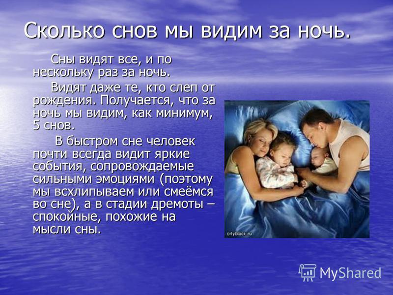 Сколько снов мы видим за ночь. Сны видят все, и по нескольку раз за ночь. Сны видят все, и по нескольку раз за ночь. Видят даже те, кто слеп от рождения. Получается, что за ночь мы видим, как минимум, 5 снов. Видят даже те, кто слеп от рождения. Полу
