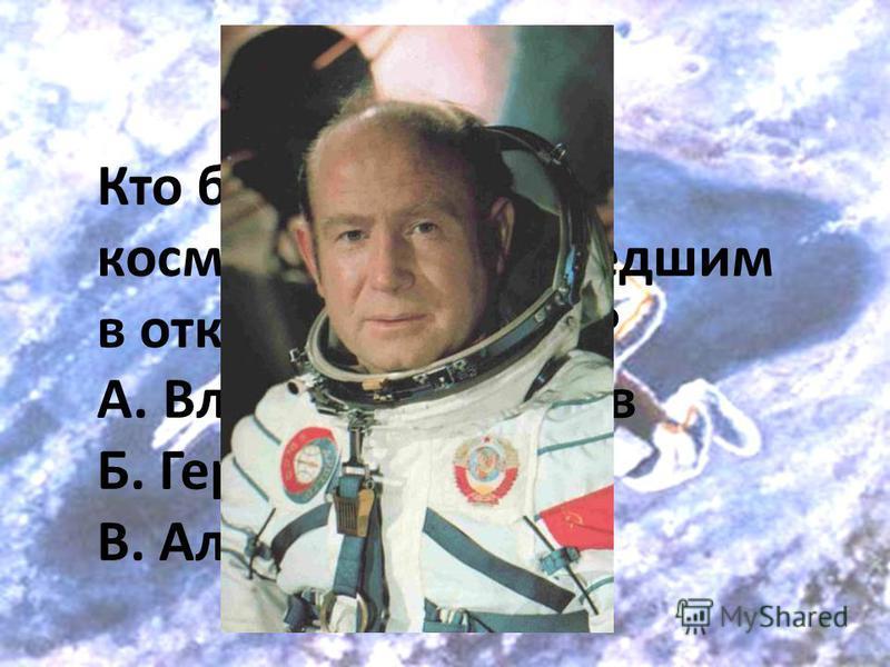 Кто был первым космонавтом, вышедшим в открытый космос? А. Владислав Волков Б. Герман Титов В. Алексей Леонов