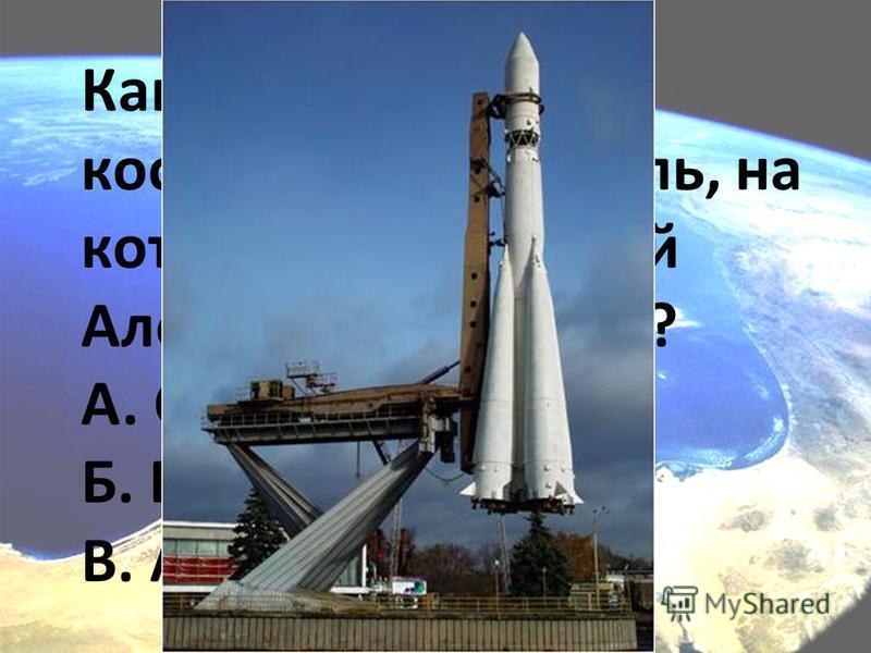 Как назывался космический корабль, на котором летал Юрий Алексеевич Гагарин? А. Союз-1 Б. Восток -1 В. Аполлон-1