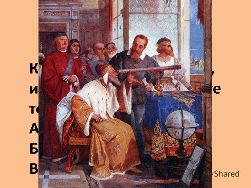 Кто был первым учёным, использовавшим в работе телескоп? А. Архимед Б. Коперник В. Галилей