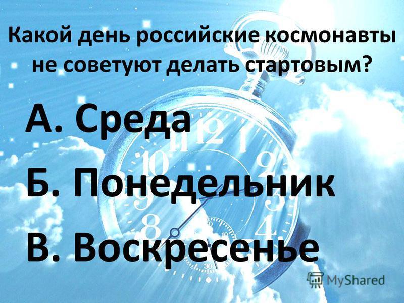 Какой день российские космонавты не советуют делать стартовым? А. Среда Б. Понедельник В. Воскресенье