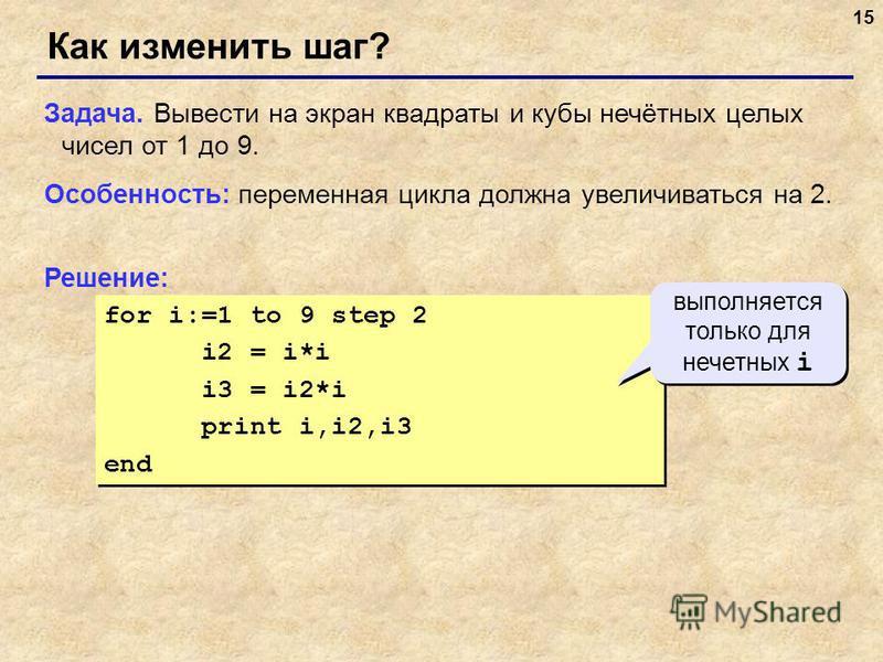 15 for i:=1 to 9 step 2 i2 = i*i i3 = i2*i print i,i2,i3 end for i:=1 to 9 step 2 i2 = i*i i3 = i2*i print i,i2,i3 end Как изменить шаг? Задача. Вывести на экран квадраты и кубы нечётных целых чисел от 1 до 9. Особенность: переменная цикла должна уве