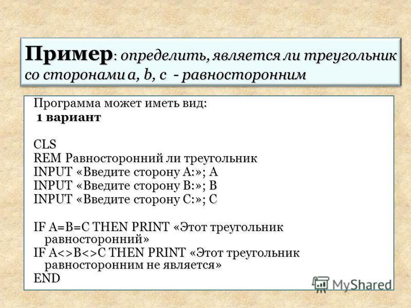 Программа может иметь вид: 1 вариант 1 вариант CLS REM Равносторонний ли треугольник INPUT «Введите сторону А:»; А INPUT «Введите сторону В:»; В INPUT «Введите сторону С:»; С IF A=B=C THEN PRINT «Этот треугольник равносторонний» IF A<>B<>C THEN PRINT