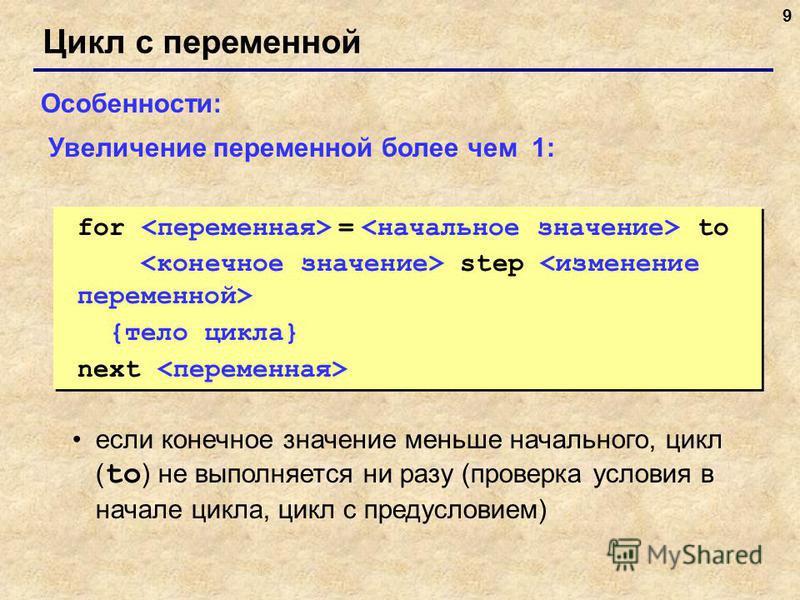 9 Цикл с переменной Особенности: если конечное значение меньше начального, цикл ( to ) не выполняется ни разу (проверка условия в начале цикла, цикл с предусловием) Увеличение переменной более чем 1: for = to step {тело цикла} next for = to step {тел
