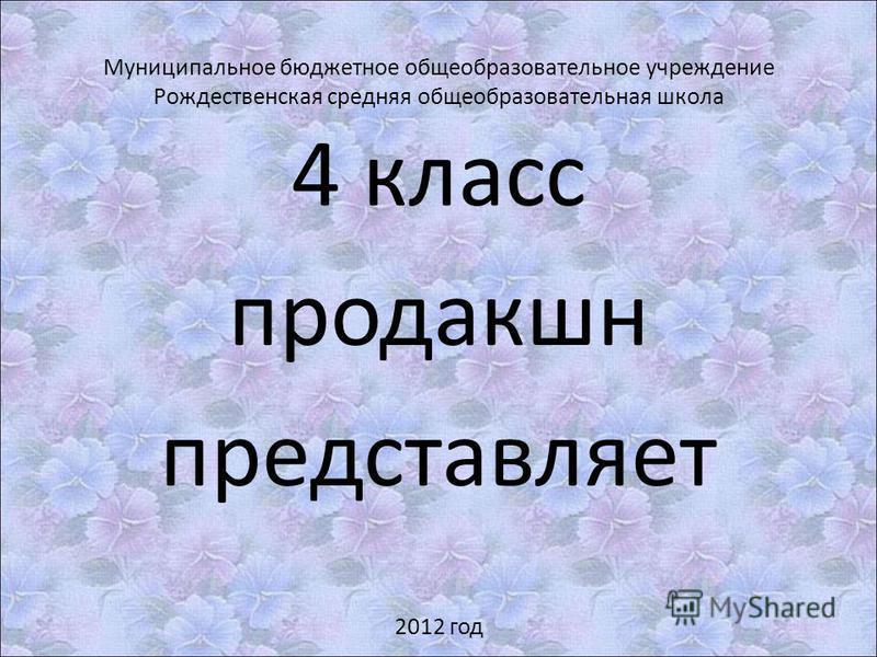 Муниципальное бюджетное общеобразовательное учреждение Рождественская средняя общеобразовательная школа 4 класс продакшн представляет 2012 год
