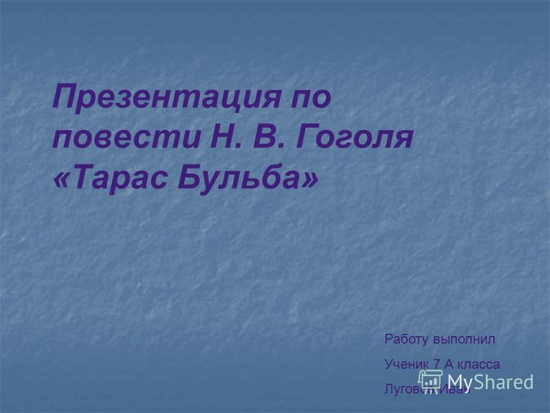 Презентация по повести Н. В. Гоголя «Тарас Бульба» Работу выполнил Ученик 7 А класса Луговов Иван
