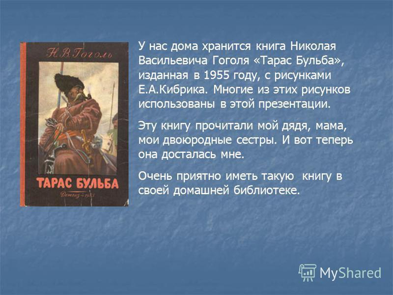 У нас дома хранится книга Николая Васильевича Гоголя «Тарас Бульба», изданная в 1955 году, с рисунками Е.А.Кибрика. Многие из этих рисунков использованы в этой презентации. Эту книгу прочитали мой дядя, мама, мои двоюродные сестры. И вот теперь она д