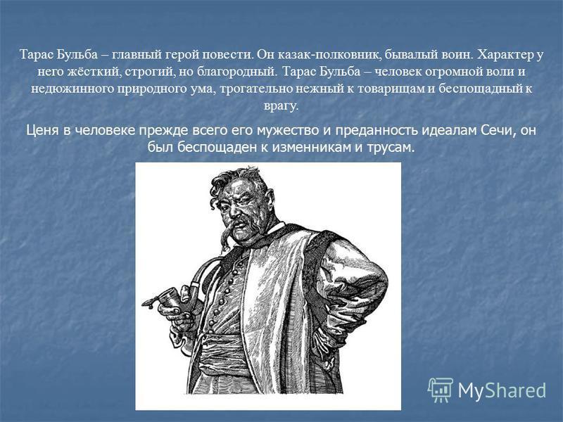 Тарас Бульба – главный герой повести. Он казак-полковник, бывалый воин. Характер у него жёсткий, строгий, но благородный. Тарас Бульба – человек огромной воли и недюжинного природного ума, трогательно нежный к товарищам и беспощадный к врагу. Ценя в