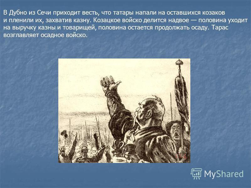 В Дубно из Сечи приходит весть, что татары напали на оставшихся козаков и пленили их, захватив казну. Козацкое войско делится надвое половина уходит на выручку казны и товарищей, половина остается продолжать осаду. Тарас возглавляет осадное войско.