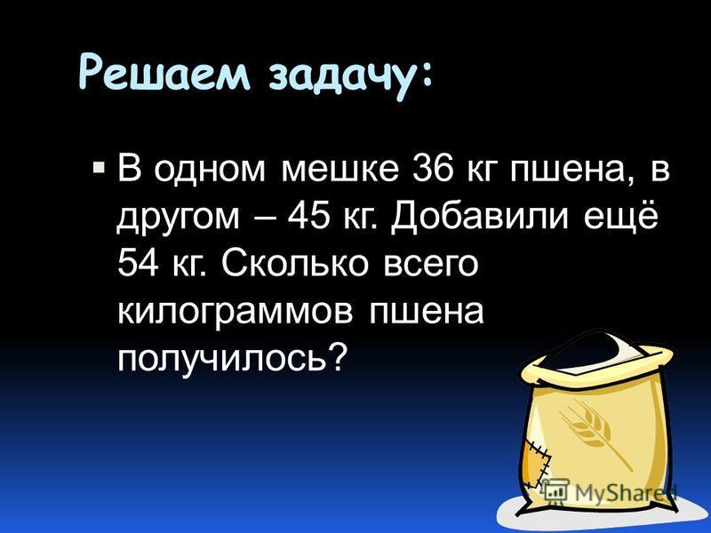 Решаем задачу: В одном мешке 36 кг пшена, в другом – 45 кг. Добавили ещё 54 кг. Сколько всего килограммов пшена получилось?