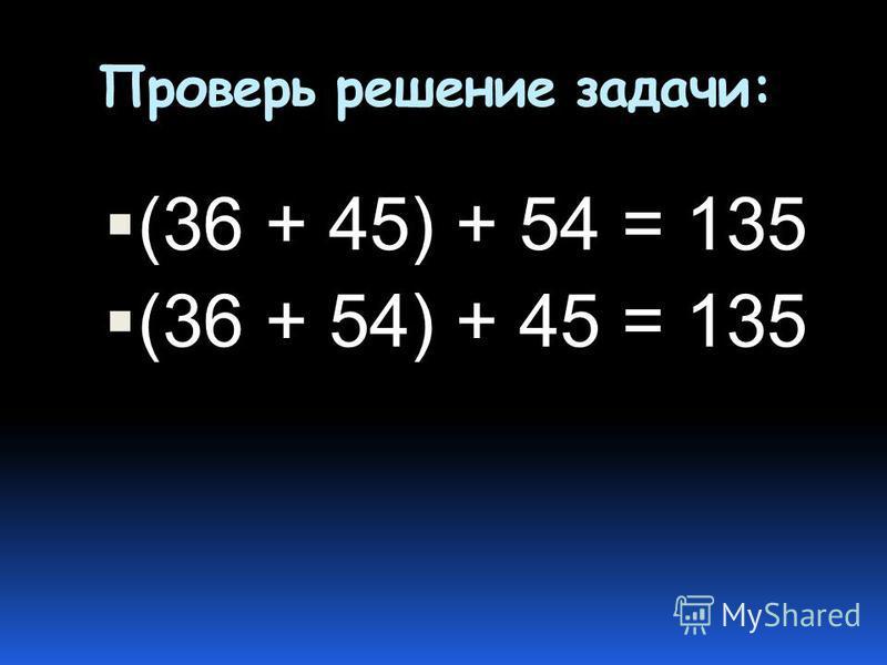 Проверь решение задачи: (36 + 45) + 54 = 135 (36 + 54) + 45 = 135