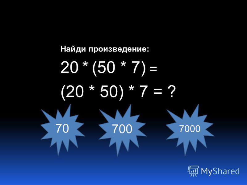 Найди произведение: 20 * (50 * 7) = (20 * 50) * 7 = ? 7070 700 7000