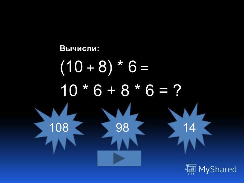 Вычисли: (10 + 8) * 6 = 10 * 6 + 8 * 6 = ? 108 9814
