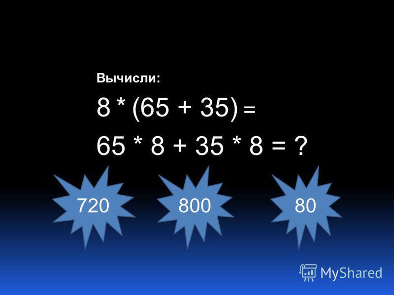 Вычисли: 8 * (65 + 35) = 65 * 8 + 35 * 8 = ? 720 800 80