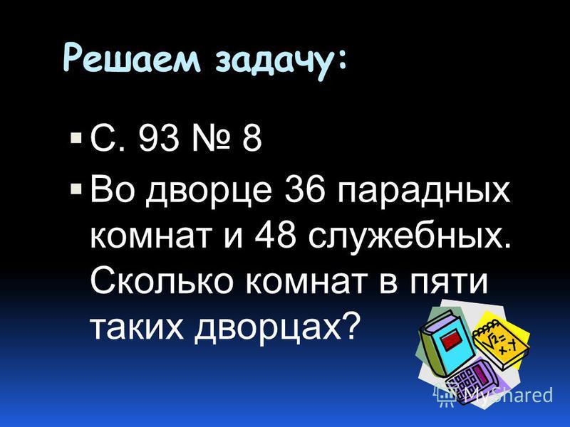 Решаем задачу: С. 93 8 Во дворце 36 парадных комнат и 48 служебных. Сколько комнат в пяти таких дворцах?