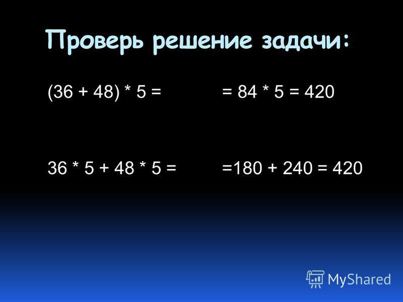 Проверь решение задачи: (36 + 48) * 5 = 36 * 5 + 48 * 5 = = 84 * 5 = 420 =180 + 240 = 420