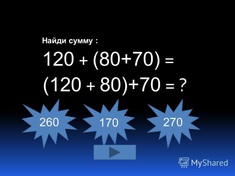 Найди сумму : 120 + (80+70) = 260 170270 (120 + 80)+70 = ?
