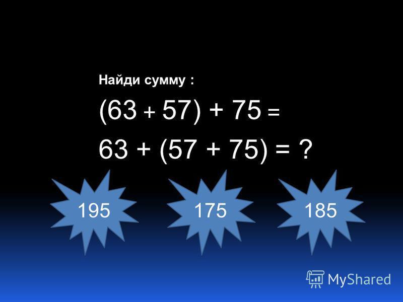 Найди сумму : (63 + 57) + 75 = 63 + (57 + 75) = ? 195175185