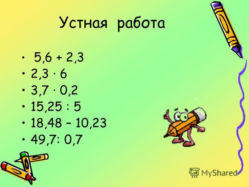Устная работа 5,6 + 2,3 2,3 6 3,7 0,2 15,25 : 5 18,48 – 10,23 49,7: 0,7