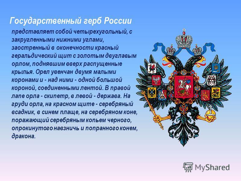 Государственный герб России представляет собой четырехугольный, с закругленными нижними углами, заостренный в оконечности красный геральдический щит с золотым двуглавым орлом, поднявшим вверх распущенные крылья. Орел увенчан двумя малыми коронами и -