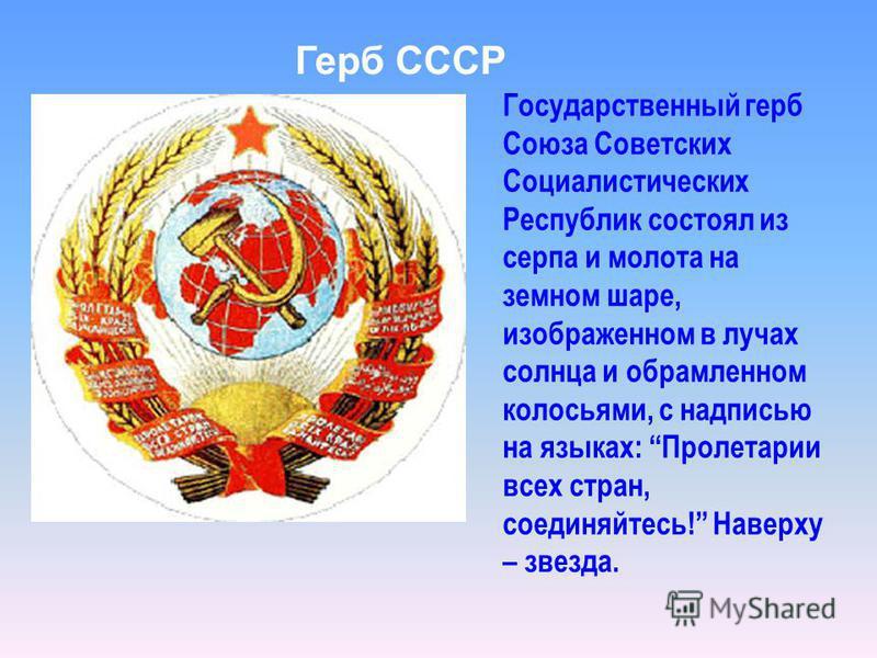 Государственный герб Союза Советских Социалистических Республик состоял из серпа и молота на земном шаре, изображенном в лучах солнца и обрамленном колосьями, с надписью на языках: Пролетарии всех стран, соединяйтесь! Наверху – звезда. Герб СССР