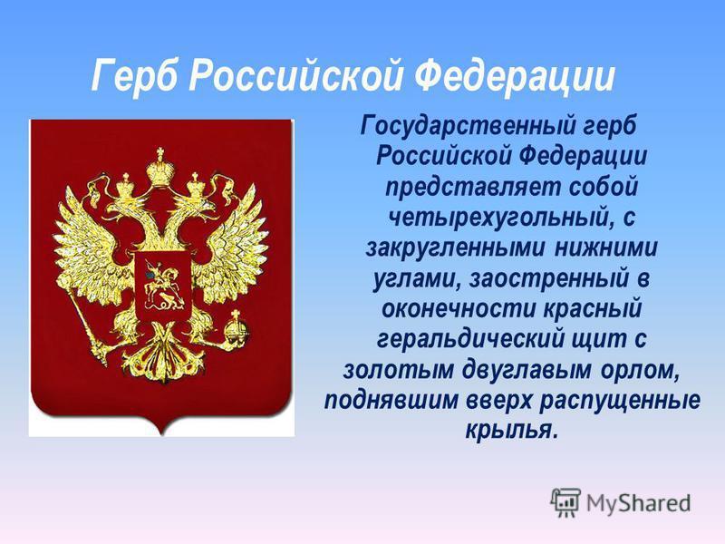 Государственный герб Российской Федерации представляет собой четырехугольный, с закругленными нижними углами, заостренный в оконечности красный геральдический щит с золотым двуглавым орлом, поднявшим вверх распущенные крылья. Герб Российской Федераци