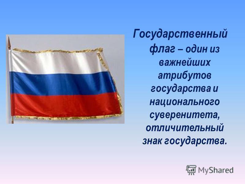 Государственный флаг – один из важнейших атрибутов государства и национального суверенитета, отличительный знак государства.