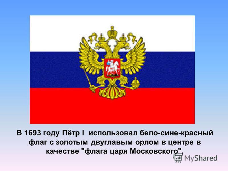 В 1693 году Пётр I использовал бело-сине-красный флаг с золотым двуглавым орлом в центре в качестве флага царя Московского.