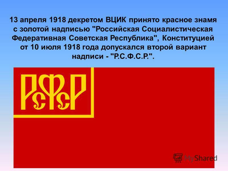 13 апреля 1918 декретом ВЦИК принято красное знамя с золотой надписью Российская Социалистическая Федеративная Советская Республика, Конституцией от 10 июля 1918 года допускался второй вариант надписи - Р.С.Ф.С.Р..