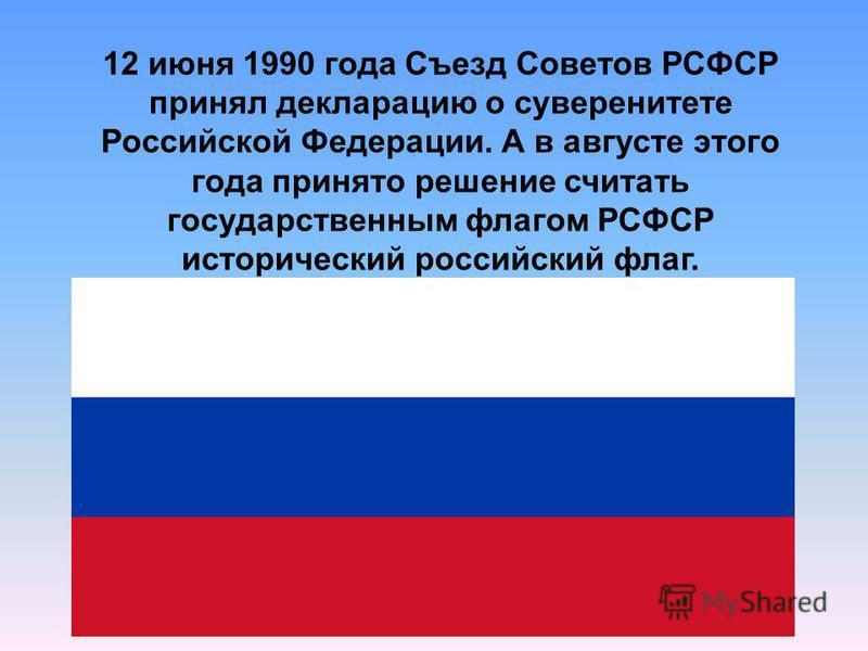 12 июня 1990 года Съезд Советов РСФСР принял декларацию о суверенитете Российской Федерации. А в августе этого года принято решение считать государственным флагом РСФСР исторический российский флаг.