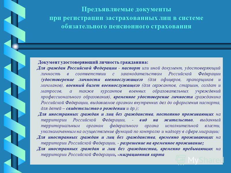 Предъявляемые документы при регистрации застрахованных лиц в системе обязательного пенсионного страхования Документ удостоверяющий личность гражданина: Для граждан Российской Федерации - паспорт или иной документ, удостоверяющий личность в соответств