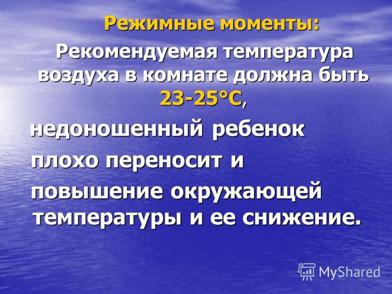 Режимные моменты: Режимные моменты: Рекомендуемая температура воздуха в комнате должна быть 23-25°С, Рекомендуемая температура воздуха в комнате должна быть 23-25°С, недоношенный ребенок недоношенный ребенок плохо переносит и плохо переносит и повыше