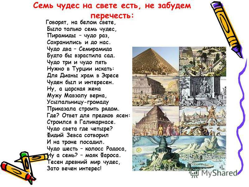 Семь чудес на свете есть, не забудем перечесть: Говорят, на белом свете, Было только семь чудес, Пирамиды – чудо раз, Сохранились и до нас. Чудо два – Семирамида Будто бы взрастила сад. Чудо три и чудо пять Нужно в Турции искать: Для Дианы храм в Эфе