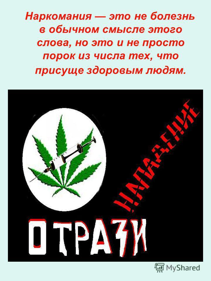 Наркомания это не болезнь в обычном смысле этого слова, но это и не просто порок из числа тех, что присуще здоровым людям.