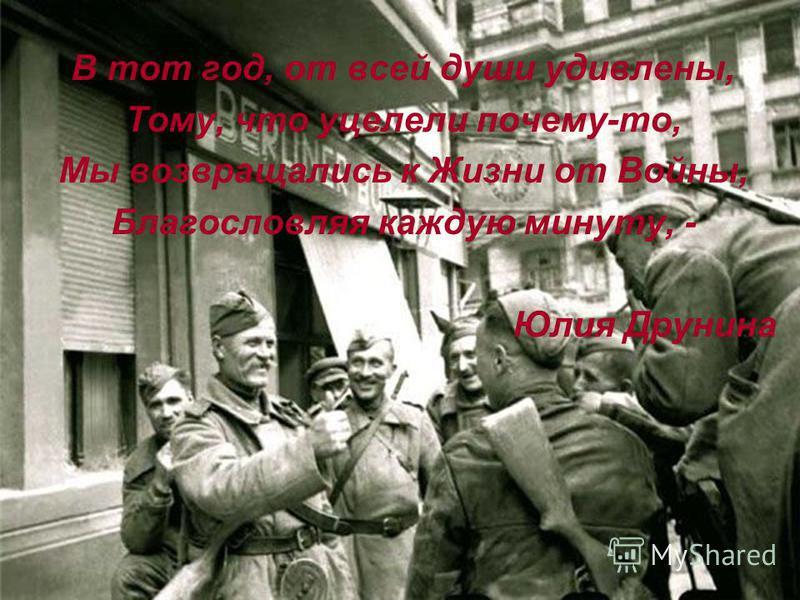 В тот год, от всей души удивлены, Тому, что уцелели почему-то, Мы возвращались к Жизни от Войны, Благословляя каждую минуту, - Юлия Друнина