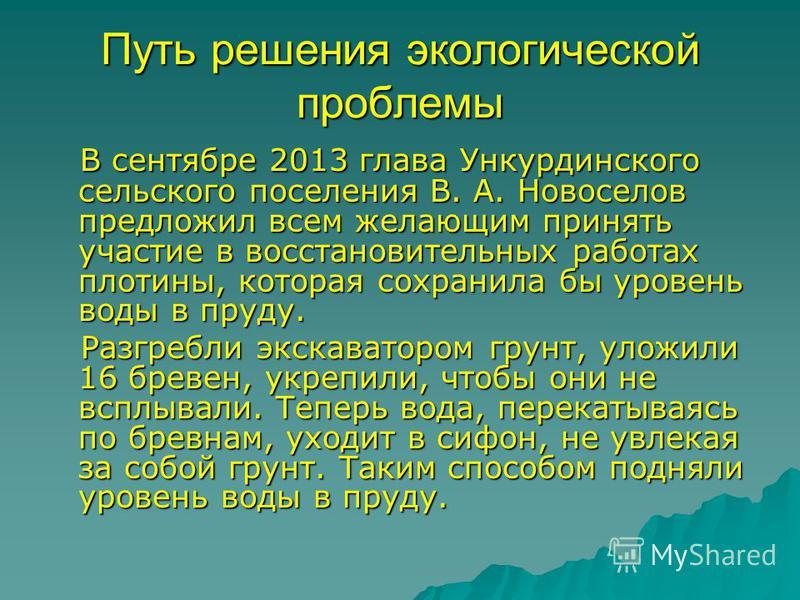 Путь решения экологической проблемы В сентябре 2013 глава Ункурдинского сельского поселения В. А. Новоселов предложил всем желающим принять участие в восстановительных работах плотины, которая сохранила бы уровень воды в пруду. В сентябре 2013 глава