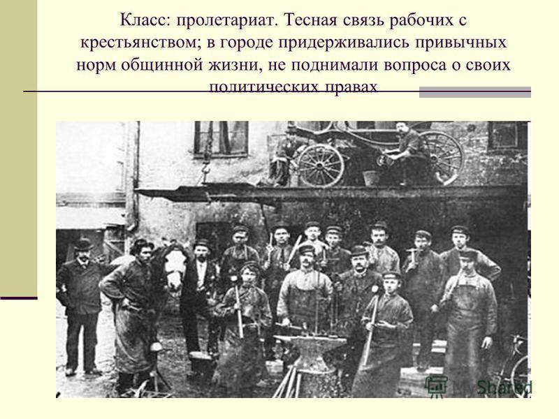 Класс: пролетариат. Тесная связь рабочих с крестьянством; в городе придерживались привычных норм общинной жизни, не поднимали вопроса о своих политических правах