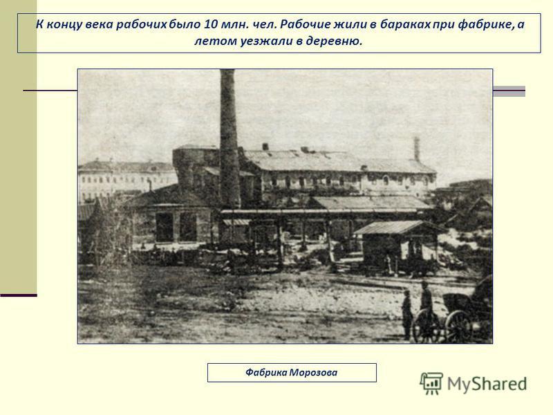 К концу века рабочих было 10 млн. чел. Рабочие жили в бараках при фабрике, а летом уезжали в деревню. Фабрика Морозова