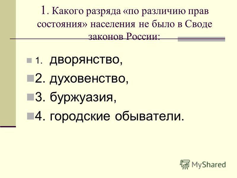 1. Какого разряда «по различию прав состояния» населения не было в Своде законов России: 1. дворянство, 2.духовенство, 3.буржуазия, 4. городские обыватели.