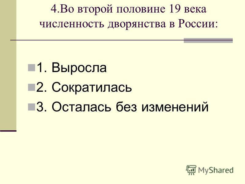 4. Во второй половине 19 века численность дворянства в России: 1. Выросла 2. Сократилась 3. Осталась без изменений